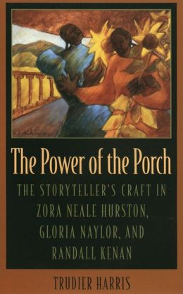 The Power of the Porch: The Storyteller's Craft in Zora Neale Hurston, Gloria Naylor, and Randall Kenan