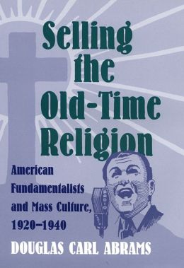 Selling the Old-Time Religion: American Fundamentalists and Mass Culture, 1920-1940