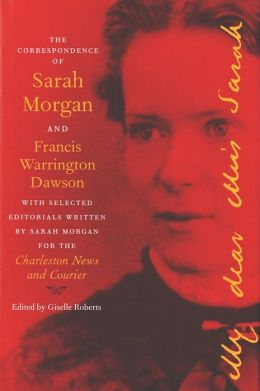 The Correspondence of Sarah Morgan and Francis Warrington Dawson, with Selected Editorials Written by Sarah Morgan for the Charleston News and Courier