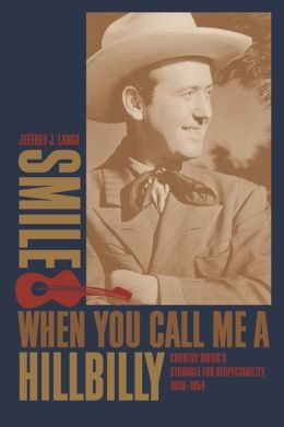 Smile When You Call Me a Hillbilly: Country Music's Struggle for Respectability, 1939-1954