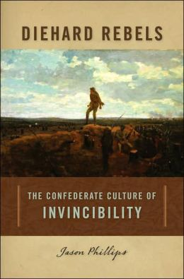 Diehard Rebels: The Confederate Culture of Invincibility