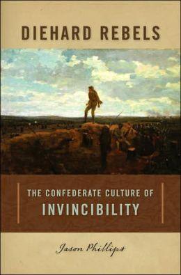 Diehard Rebels: The Confederate Culture of Invincibility