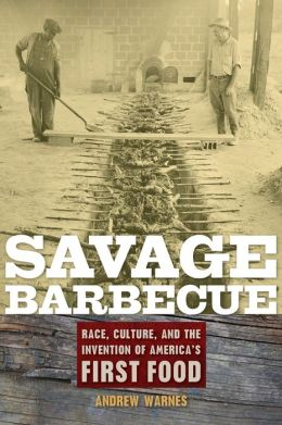 Savage Barbecue: Race, Culture, and the Invention of America's First Food