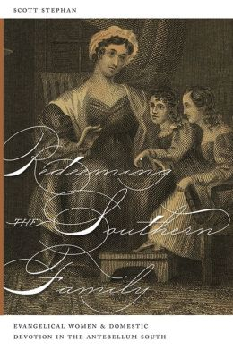 Redeeming the Southern Family: Evangelical Women and Domestic Devotion in the Antebellum South
