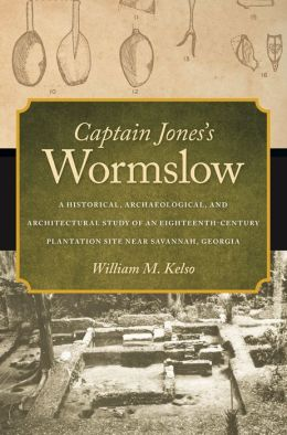 Captain Jones's Wormslow: A Historical, Archaeological, and Architectural Study of an Eighteenth-Century Plantation Site near Savannah, Georgia