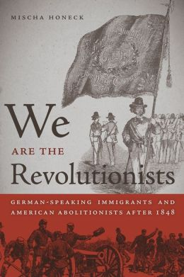 We Are the Revolutionists: German-Speaking Immigrants and American Abolitionists after 1848
