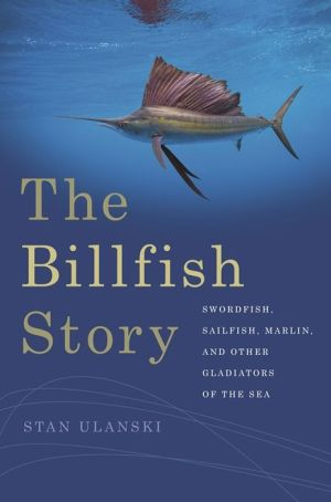 The Billfish Story: Swordfish, Sailfish, Marlin, and Other Gladiators of the Sea