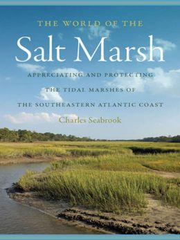 The World of the Salt Marsh: Appreciating and Protecting the Tidal Marshes of the Southeastern Atlantic Coast