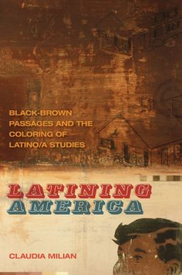 Latining America: Black-Brown Passages and the Coloring of Latino/a Studies