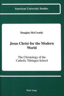 Jesus Christ for the Modern World: The Christology of the Catholic Tubingen School