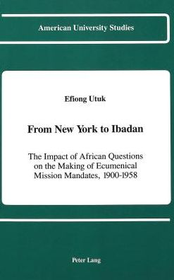 From New York to Ibadan: The Impact of African Questions on the Making of Ecumenical Mission Mandates, 1900-1958