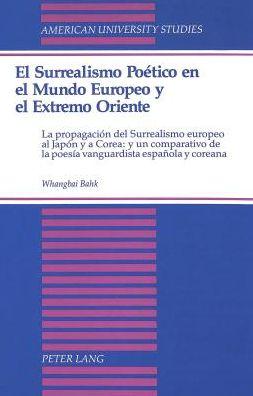 El Surrealism Poetico en el Mundo Europeo y el Extremo Oriente: La Propagacion del Surrealismo Europeo al Japon y a Corea, y un Comparativo de la Poesia Vanguardista