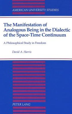 The Manifestation of Analogous Being in the Dialectic of the Space-Time Continuum, A Philosophical Study in Freedom: A Philosophical Study in Freedom