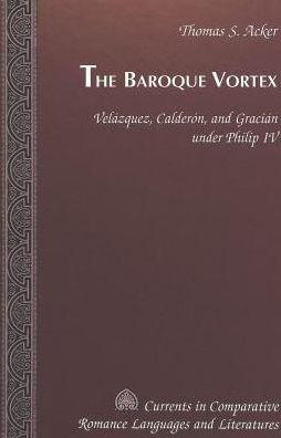 The Baroque Vortex: Velazquez, Calderon and Gracian under Philip IV