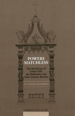 Powers Matchless: The Pontificate of Urban VIII, the Baldachin, and Gian Lorenzo Bernini