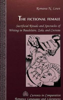Fictional Female: Sacrificial Rituals and Spectacles of Writing in Baudelaire, Zola and Cocteau