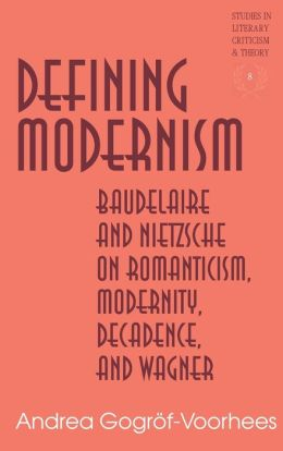 Defining Modernism: Baudelaire and Nietzsche on Romanticism, Modernity, Decadence and Wagner