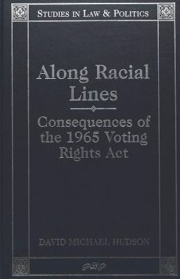 Along Racial Lines (Studies in Law and Politics Series): Consequences of the 1965 Voting Rights Act
