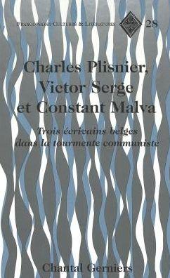 Charles Plisnier, Victor Serge Et Constant Malva: Trois Ecrivains Belges Dans la Tourmente Communiste