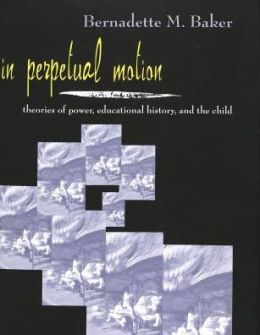 In Perpetual Motion: Theories of Power,Educational History,and the Child