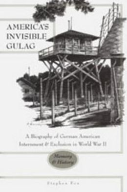 America's Invisible Gulag (New German-American Studies Series Vol. 23) : A Biography of German American Internment and Exclusion in World War II: Memory & History
