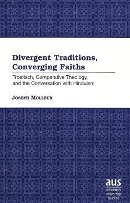 Divergent Traditions, Converging Faiths: Troeltsch, Comparative Theology and the Conversation with Hinduism