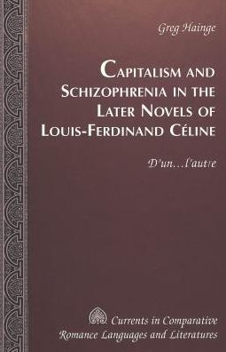 Capitalism and Schizophrenia in the Later Novels of Louis-Ferdinand Celine: D'un . . . L'Autre
