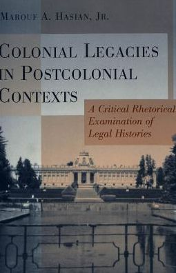 Colonial Legacies in Post Colonial Contexts: A Critical Rhetorical Examination of Legal Histories