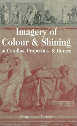 Imagery of Colour & Shining in Catullus, Propertius, & Horace (Lang Classical Studies Series)