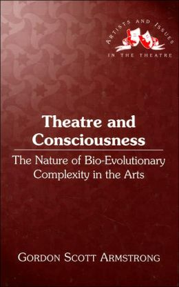 Theatre and Consciousness: The Nature of Bio-Evolutionary Complexity in the Arts (Artists and Issues in the Theatre Series)