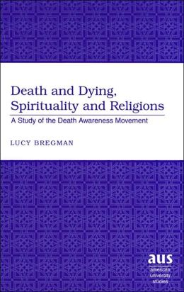 Death and Dying, Spirituality and Religions: A Study of the Death Awareness Movement (American University Studies Series #7: Theology and Religion)