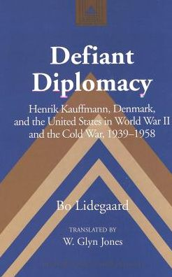 Defiant Diplomacy: Henrik Kauffmann, Denmark, and the United States in World War II and Cold War, 1939-1958