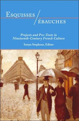Esquisses/ébauches: Projects and Pre-Texts in Nineteenth-Century French Culture