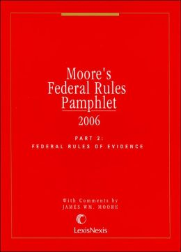 Moore's Federal Rules Pamphlet, Part 2: Federal Rules of Evidence 2006