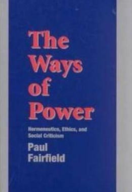 The Ways of Power: Hermeneutics, Ethics and Social Criticism