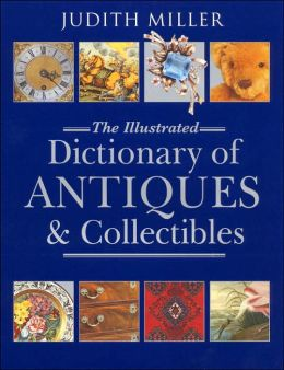 Judith Miller: The Illustrated Dictionary of Antiques and Collectibles