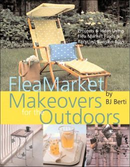Flea Market Makeovers for the Outdoors: Projects and Ideas Using Flea Market Finds and Recycled Bargain Buys
