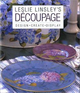 Leslie Linsley's Decoupage: Design, Create, Display