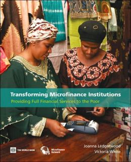 Transforming Microfinance Institutions: Providing Full Financial Services to the Poor