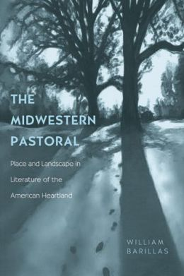 The Midwestern Pastoral: Place and Landscape in Literature of the American Heartland