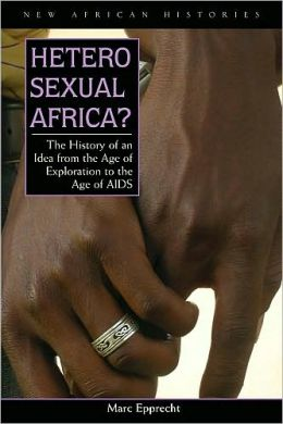 Heterosexual Africa?: The History of an Idea from the Age of Exploration to the Age of AIDS