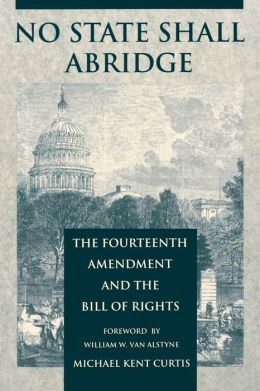 No State Shall Abridge: The Fourteenth Amendment and the Bill of Rights