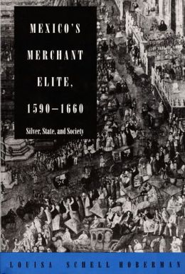 Mexico's Merchant Elite, 1590-1660: Silver, State, and Society
