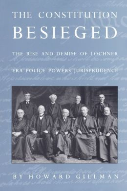 The Constitution Besieged: The Rise and Demise of Lochner Era Police Powers Jurisprudence