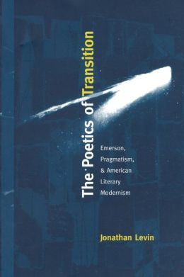 The Poetics of Transition: Emerson, Pragmatism, and American Literary Modernism