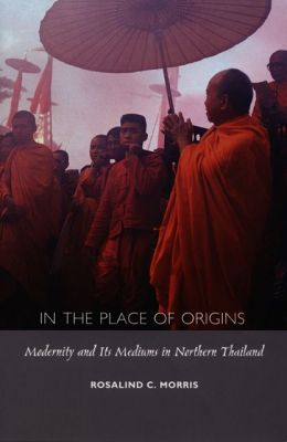 In the Place of Origins: Modernity and Its Mediums in Northern Thailand