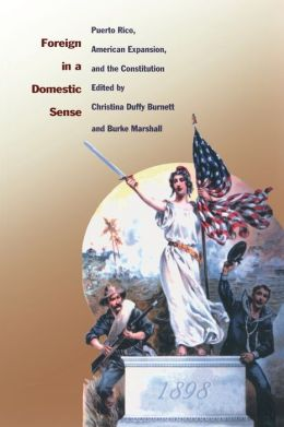 Foreign in a Domestic Sense: Puerto Rico, American Expansion, and the Constitution