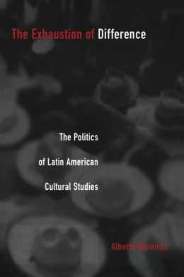 The Exhaustion of Difference: The Politics of Latin American Cultural Studies