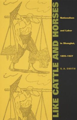 Like Cattle and Horses: Nationalism and Labor in Shanghai, 1895-1927