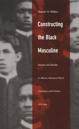 Constructing the Black Masculine: Identity and Ideality in African American Men's Literature and Culture, 1775-1995